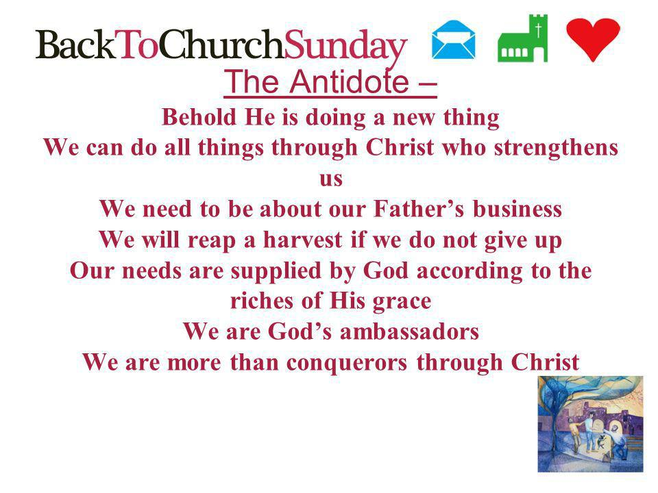 The Antidote – Behold He is doing a new thing We can do all things through Christ who strengthens us We need to be about our Fathers business We will reap a harvest if we do not give up Our needs are supplied by God according to the riches of His grace We are Gods ambassadors We are more than conquerors through Christ