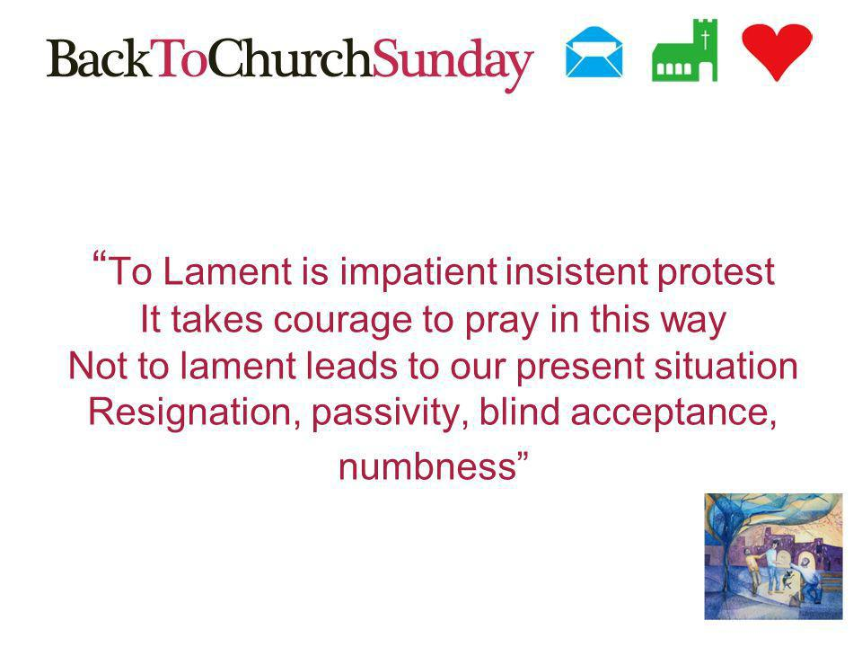 To Lament is impatient insistent protest It takes courage to pray in this way Not to lament leads to our present situation Resignation, passivity, blind acceptance, numbness