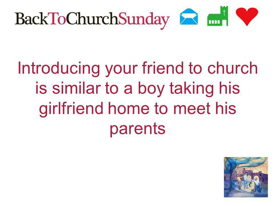 Introducing your friend to church is similar to a boy taking his girlfriend home to meet his parents