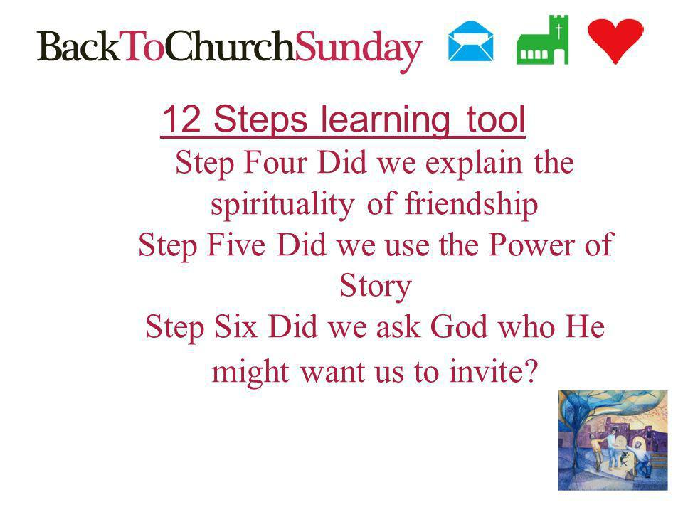 12 Steps learning tool Step Four Did we explain the spirituality of friendship Step Five Did we use the Power of Story Step Six Did we ask God who He might want us to invite
