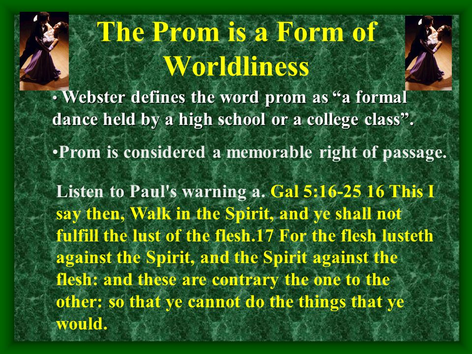 The Prom is a Form of Worldliness Webster defines the word prom as a formal dance held by a high school or a college class.