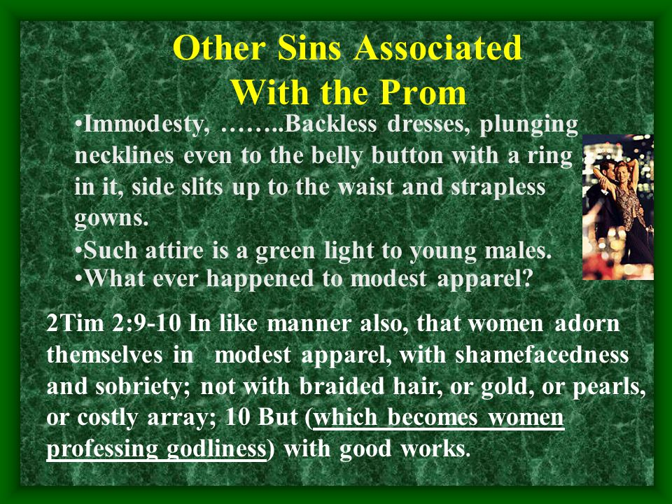 Other Sins Associated With the Prom Immodesty, ……..Backless dresses, plunging necklines even to the belly button with a ring in it, side slits up to the waist and strapless gowns.