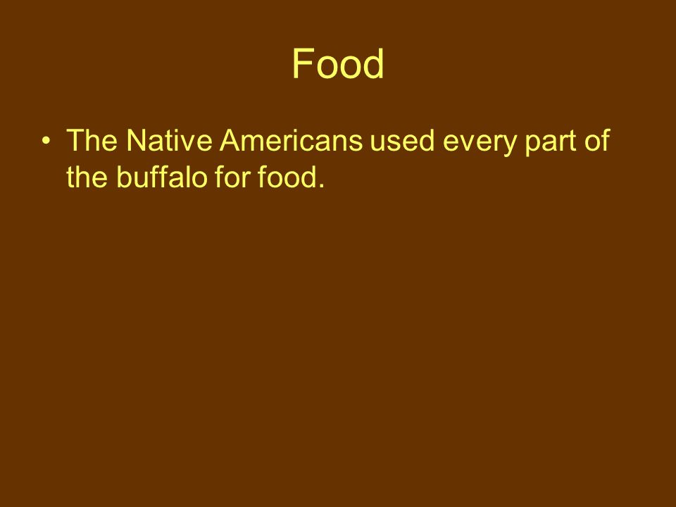 Food The Native Americans used every part of the buffalo for food.