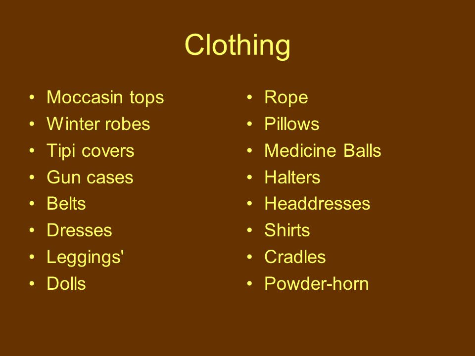 Clothing Moccasin tops Winter robes Tipi covers Gun cases Belts Dresses Leggings Dolls Rope Pillows Medicine Balls Halters Headdresses Shirts Cradles Powder-horn