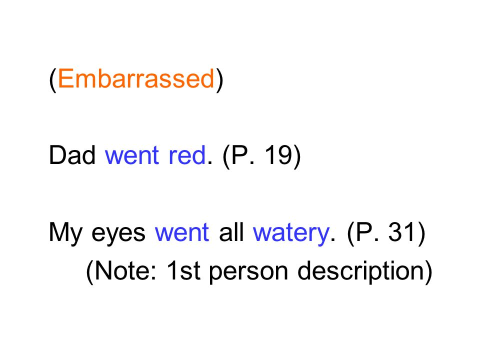 (Embarrassed) Dad went red. (P. 19) My eyes went all watery. (P. 31) (Note: 1st person description)
