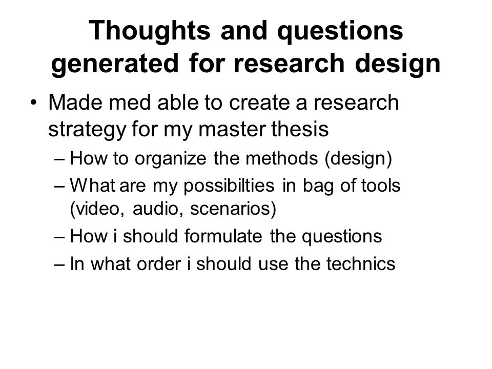 Thoughts and questions generated for research design Made med able to create a research strategy for my master thesis –How to organize the methods (design) –What are my possibilties in bag of tools (video, audio, scenarios) –How i should formulate the questions –In what order i should use the technics
