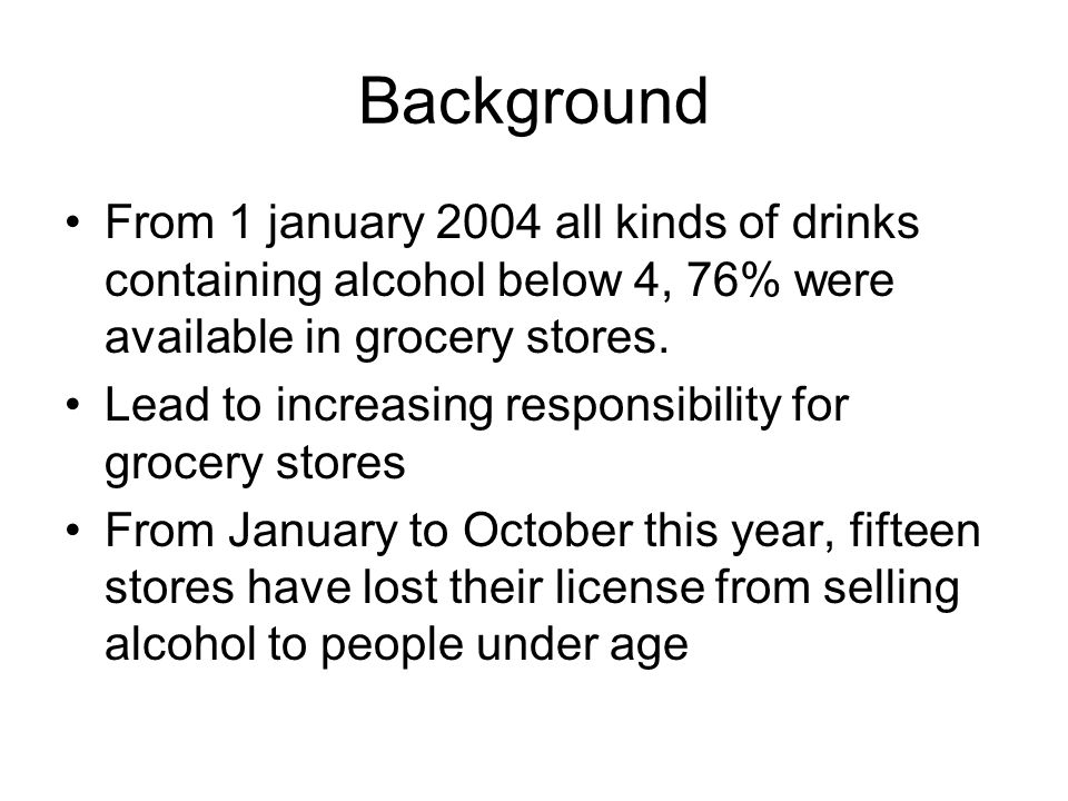 Background From 1 january 2004 all kinds of drinks containing alcohol below 4, 76% were available in grocery stores.