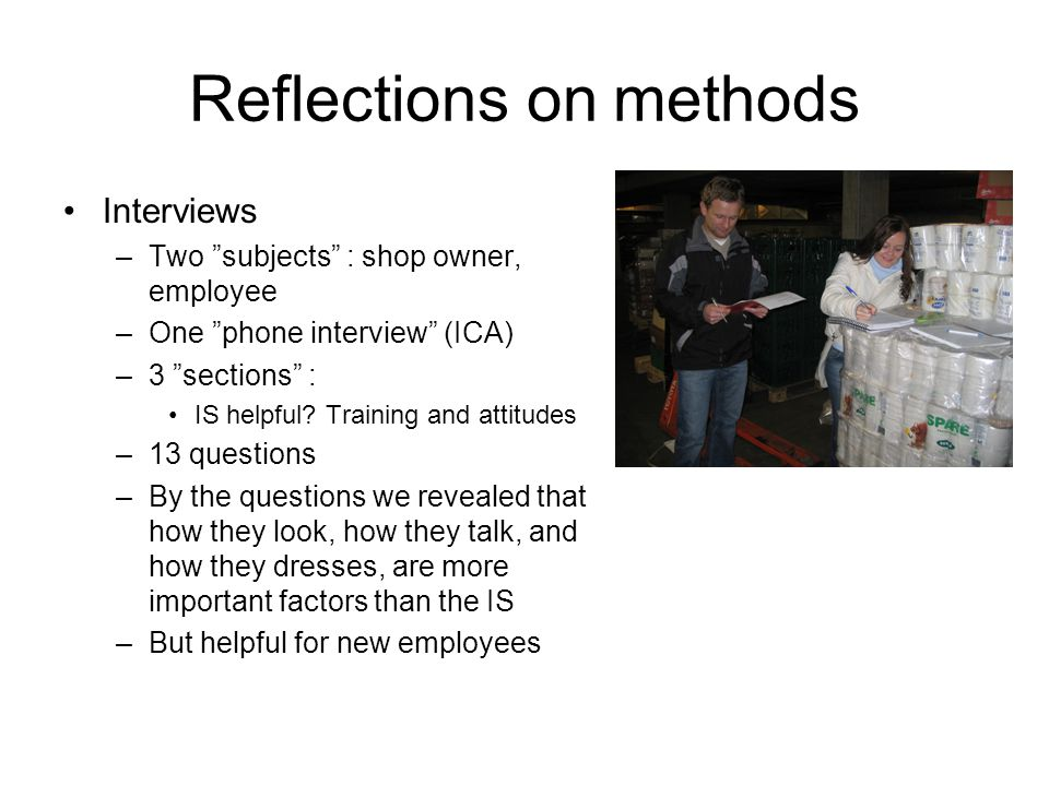 Reflections on methods Interviews –Two subjects : shop owner, employee –One phone interview (ICA) –3 sections : IS helpful.