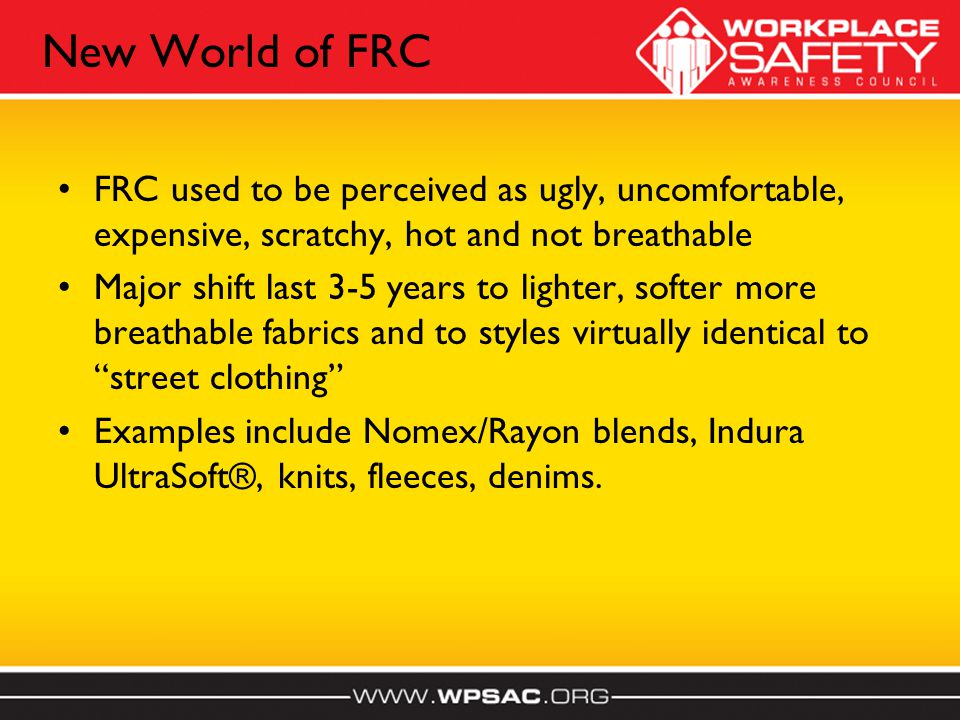 New World of FRC FRC used to be perceived as ugly, uncomfortable, expensive, scratchy, hot and not breathable Major shift last 3-5 years to lighter, softer more breathable fabrics and to styles virtually identical to street clothing Examples include Nomex/Rayon blends, Indura UltraSoft®, knits, fleeces, denims.