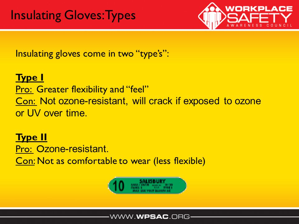 Insulating gloves come in two types: Type I Pro: Greater flexibility and feel Con: N ot ozone-resistant, will crack if exposed to ozone or UV over time.