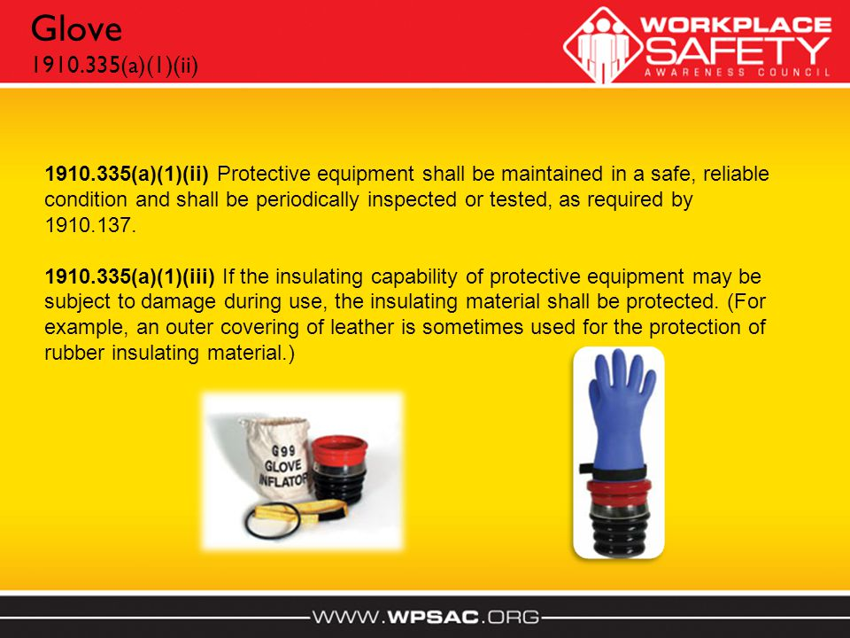 Glove 1910.335(a)(1)(ii) 1910.335(a)(1)(ii) Protective equipment shall be maintained in a safe, reliable condition and shall be periodically inspected or tested, as required by 1910.137.