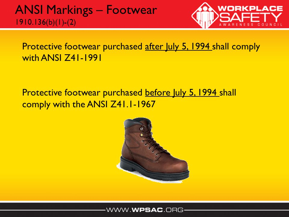 ANSI Markings – Footwear 1910.136(b)(1)-(2) Protective footwear purchased after July 5, 1994 shall comply with ANSI Z41-1991 Protective footwear purchased before July 5, 1994 shall comply with the ANSI Z41.1-1967