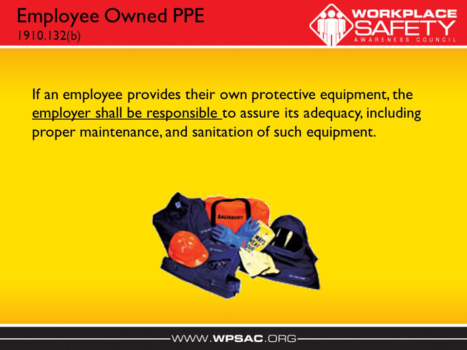 Employee Owned PPE 1910.132(b) If an employee provides their own protective equipment, the employer shall be responsible to assure its adequacy, including proper maintenance, and sanitation of such equipment.