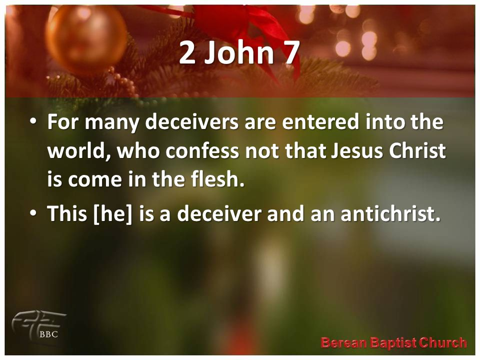 2 John 7 For many deceivers are entered into the world, who confess not that Jesus Christ is come in the flesh.