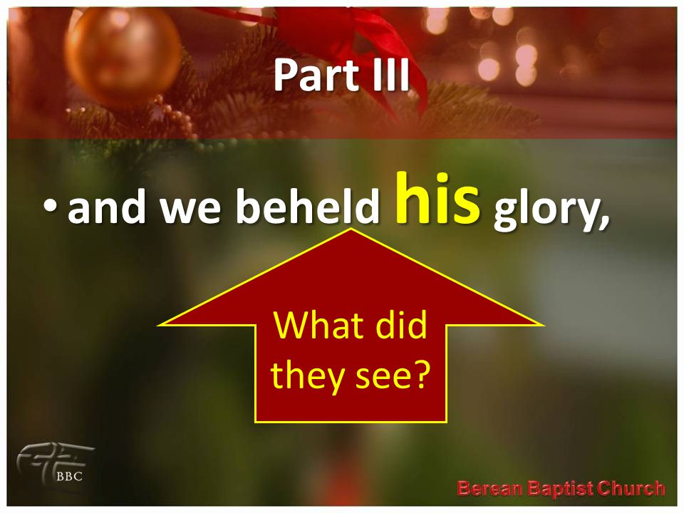 Part III and we beheld his glory, and we beheld his glory, What did they see