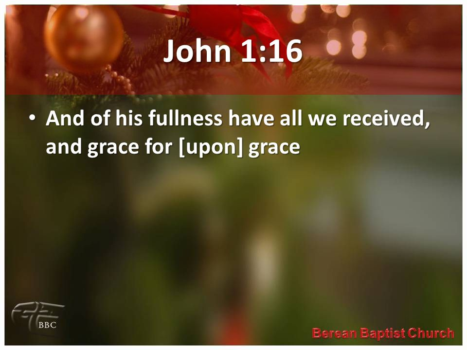 John 1:16 And of his fullness have all we received, and grace for [upon] grace And of his fullness have all we received, and grace for [upon] grace