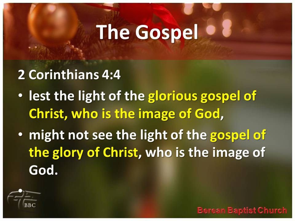 The Gospel 2 Corinthians 4:4 lest the light of the glorious gospel of Christ, who is the image of God, lest the light of the glorious gospel of Christ, who is the image of God, might not see the light of the gospel of the glory of Christ, who is the image of God.