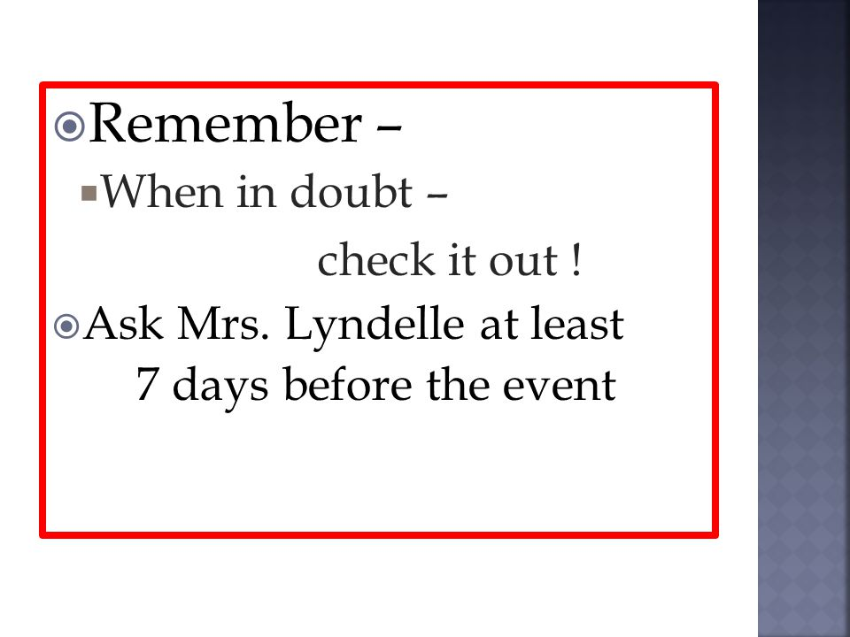 Remember – When in doubt – check it out ! Ask Mrs. Lyndelle at least 7 days before the event