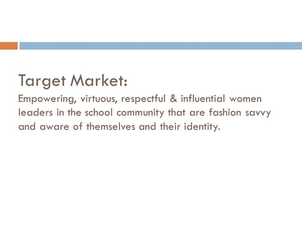 Target Market: Empowering, virtuous, respectful & influential women leaders in the school community that are fashion savvy and aware of themselves and their identity.