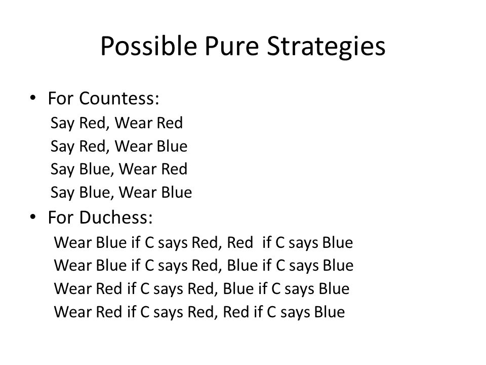 Possible Pure Strategies For Countess: Say Red, Wear Red Say Red, Wear Blue Say Blue, Wear Red Say Blue, Wear Blue For Duchess: Wear Blue if C says Red, Red if C says Blue Wear Blue if C says Red, Blue if C says Blue Wear Red if C says Red, Blue if C says Blue Wear Red if C says Red, Red if C says Blue