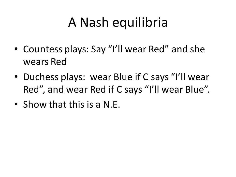 A Nash equilibria Countess plays: Say Ill wear Red and she wears Red Duchess plays: wear Blue if C says Ill wear Red, and wear Red if C says Ill wear Blue.