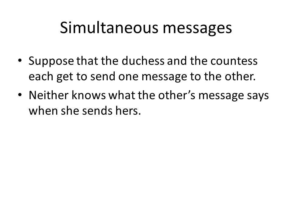 Simultaneous messages Suppose that the duchess and the countess each get to send one message to the other.