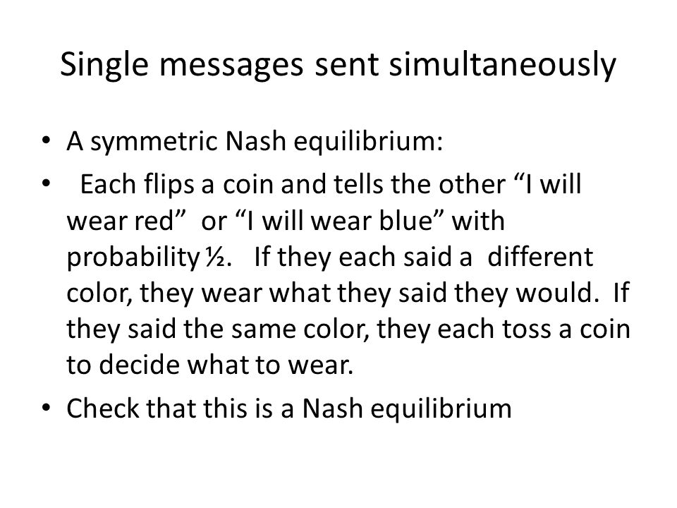 Single messages sent simultaneously A symmetric Nash equilibrium: Each flips a coin and tells the other I will wear red or I will wear blue with probability ½.