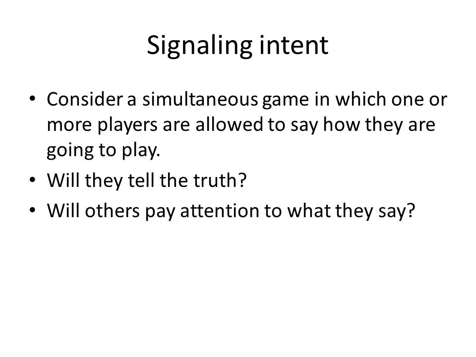 Signaling intent Consider a simultaneous game in which one or more players are allowed to say how they are going to play.