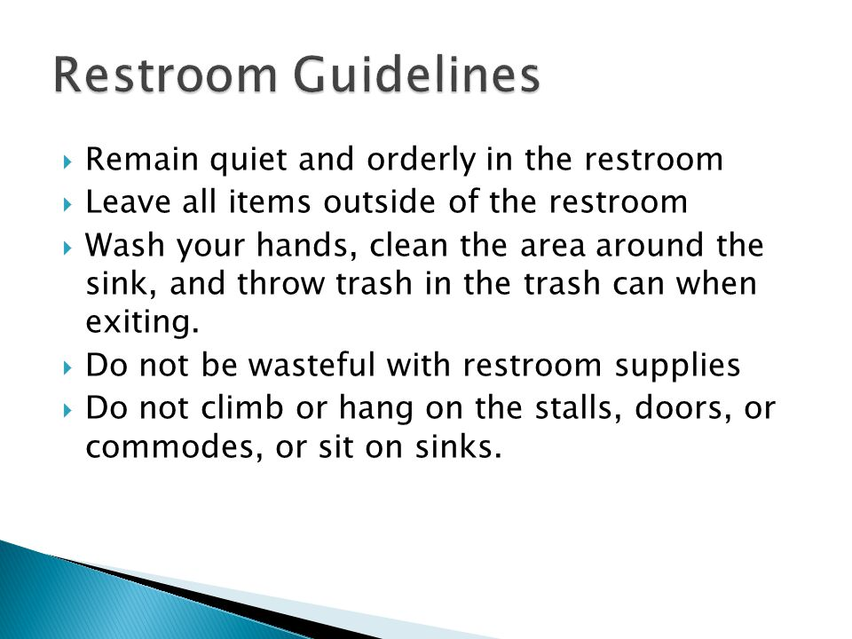 Remain quiet and orderly in the restroom Leave all items outside of the restroom Wash your hands, clean the area around the sink, and throw trash in the trash can when exiting.