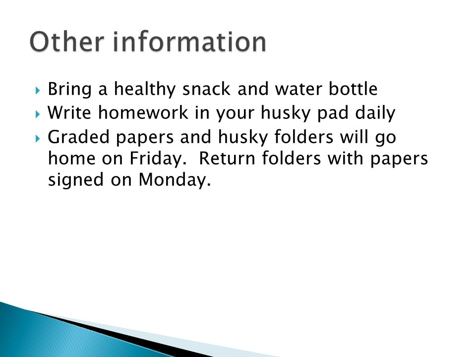 Bring a healthy snack and water bottle Write homework in your husky pad daily Graded papers and husky folders will go home on Friday.