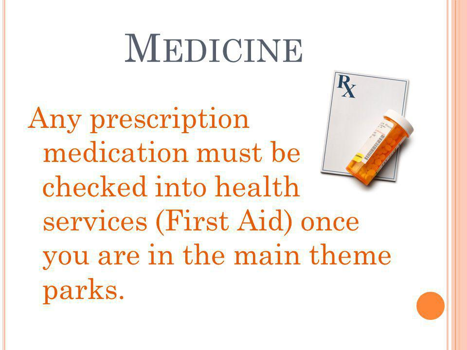 M EDICINE Any prescription medication must be checked into health services (First Aid) once you are in the main theme parks.