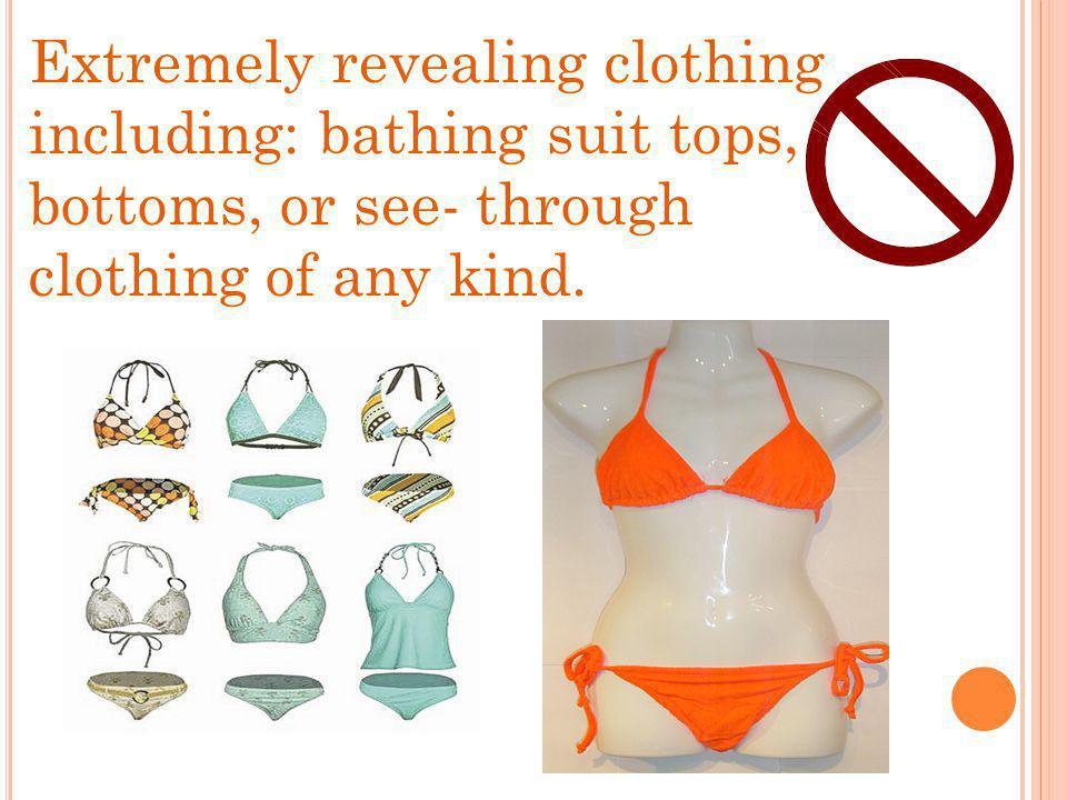 Extremely revealing clothing including: bathing suit tops, bottoms, or see- through clothing of any kind.