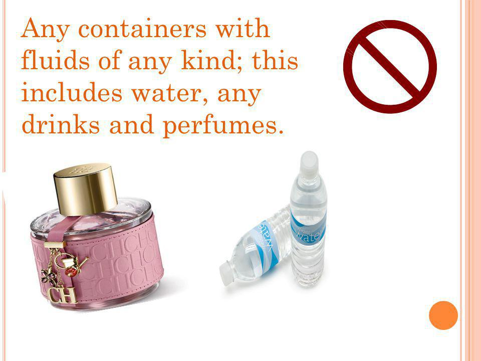 Any containers with fluids of any kind; this includes water, any drinks and perfumes.