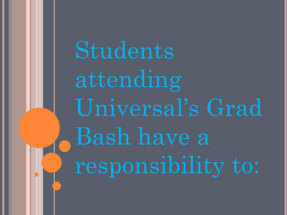 Students attending Universals Grad Bash have a responsibility to: