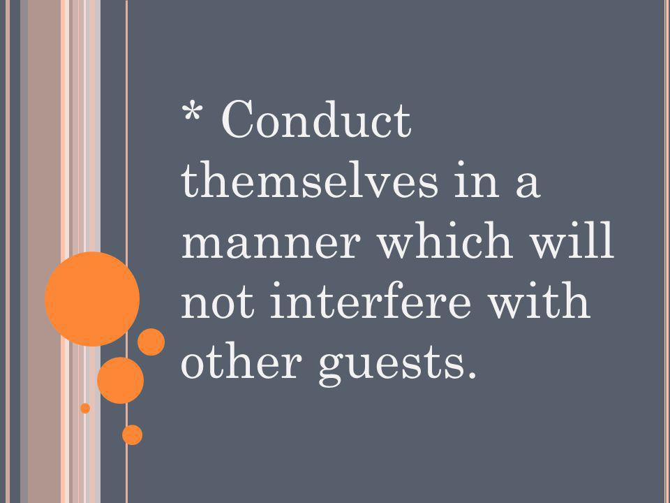 * Conduct themselves in a manner which will not interfere with other guests.