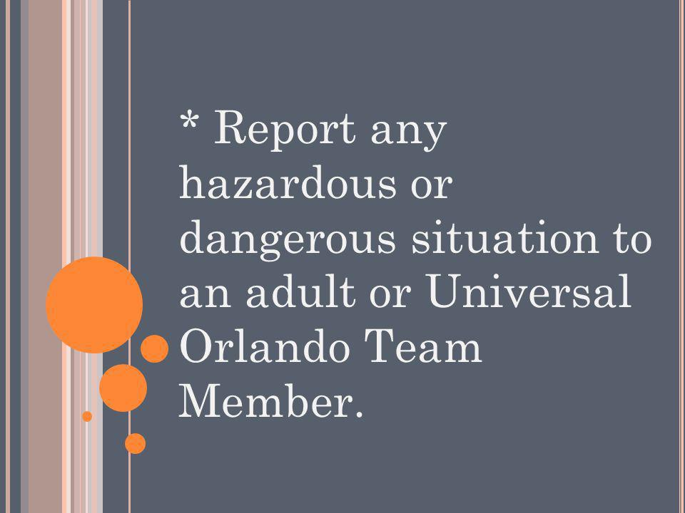 * Report any hazardous or dangerous situation to an adult or Universal Orlando Team Member.
