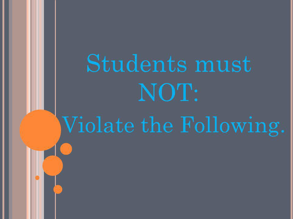 Students must NOT: Violate the Following.
