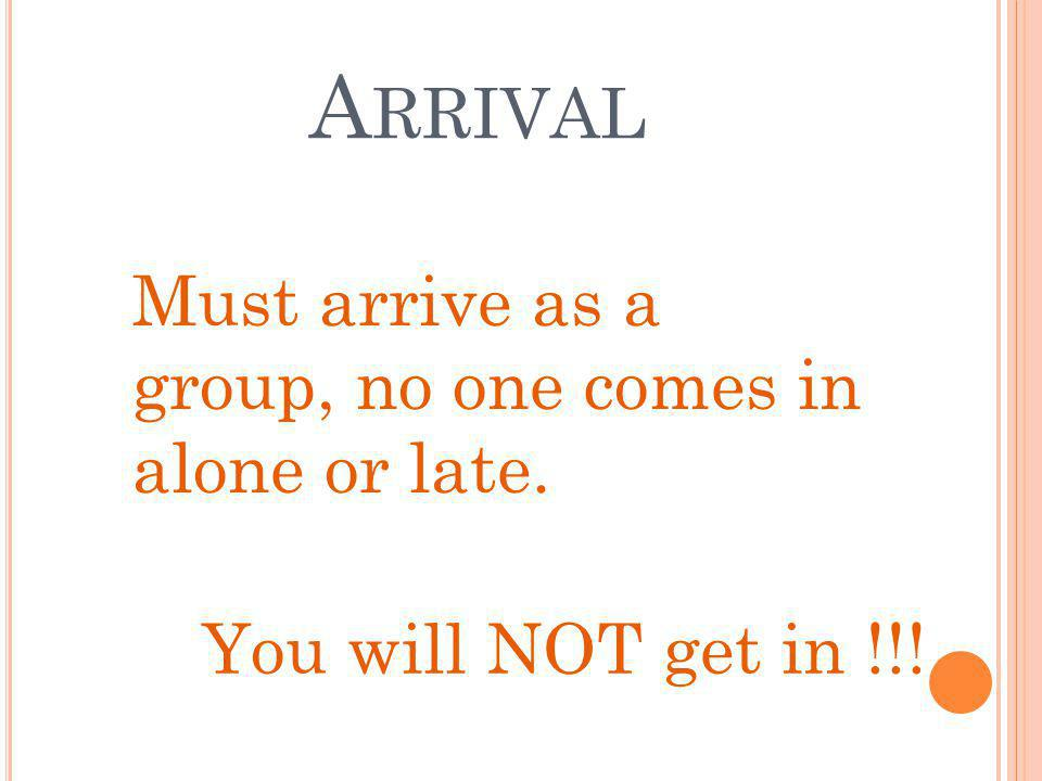 A RRIVAL Must arrive as a group, no one comes in alone or late. You will NOT get in !!!