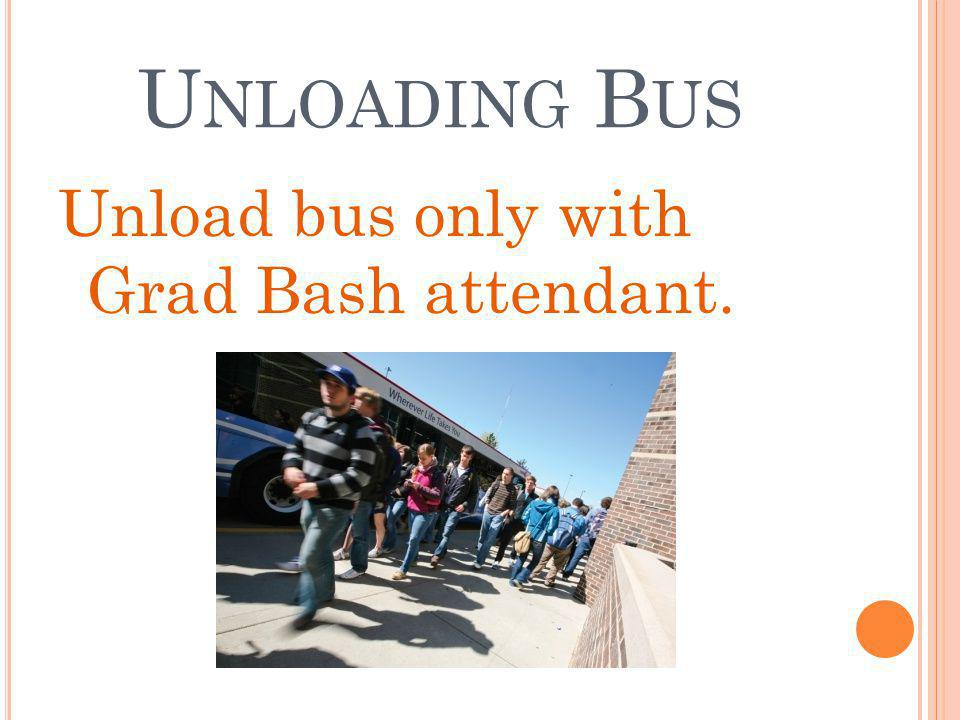 U NLOADING B US Unload bus only with Grad Bash attendant.
