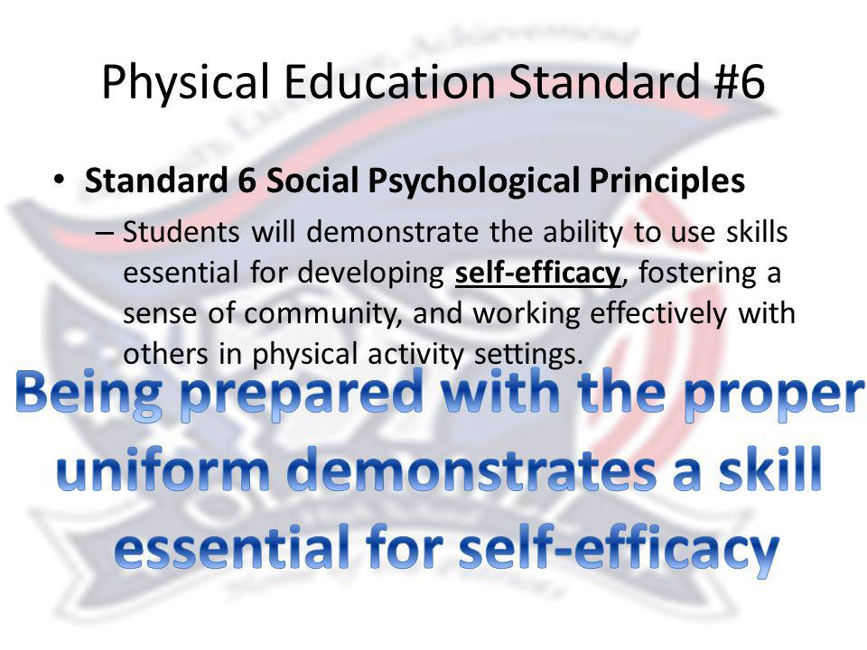 Physical Education Standard #6 Standard 6 Social Psychological Principles – Students will demonstrate the ability to use skills essential for developing self-efficacy, fostering a sense of community, and working effectively with others in physical activity settings.