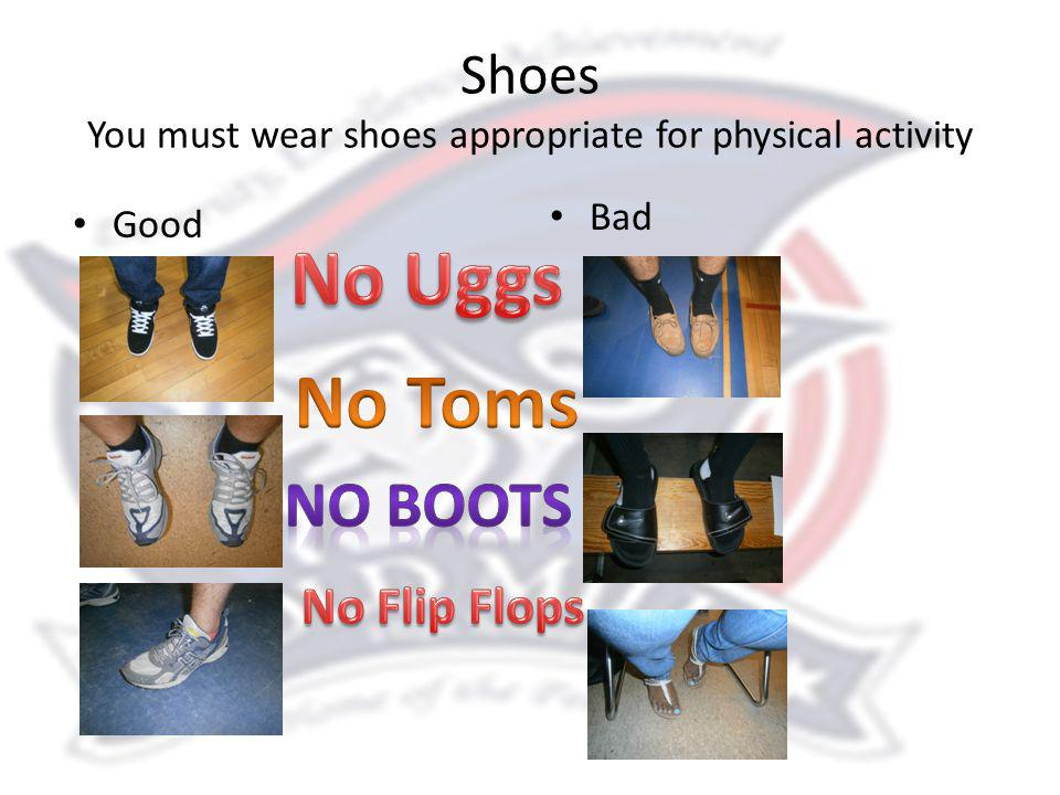 Shoes You must wear shoes appropriate for physical activity Good Bad