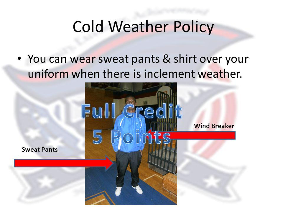 Cold Weather Policy You can wear sweat pants & shirt over your uniform when there is inclement weather.