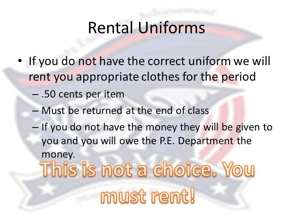 Rental Uniforms If you do not have the correct uniform we will rent you appropriate clothes for the period –.50 cents per item – Must be returned at the end of class – If you do not have the money they will be given to you and you will owe the P.E.