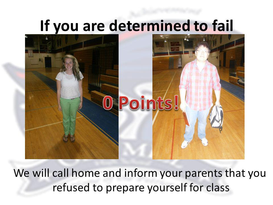 If you are determined to fail We will call home and inform your parents that you refused to prepare yourself for class