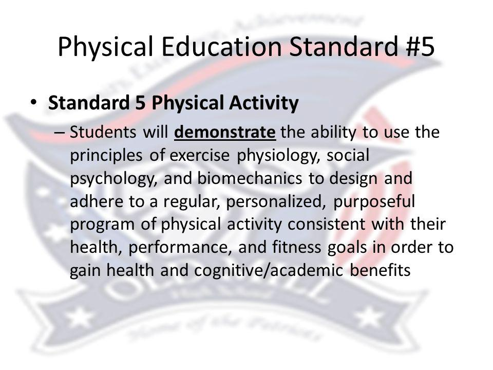 Physical Education Standard #5 Standard 5 Physical Activity – Students will demonstrate the ability to use the principles of exercise physiology, social psychology, and biomechanics to design and adhere to a regular, personalized, purposeful program of physical activity consistent with their health, performance, and fitness goals in order to gain health and cognitive/academic benefits