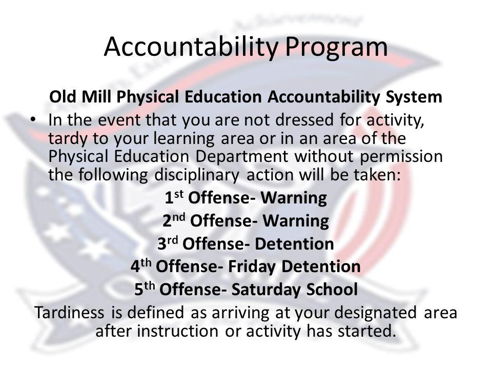 Accountability Program Old Mill Physical Education Accountability System In the event that you are not dressed for activity, tardy to your learning area or in an area of the Physical Education Department without permission the following disciplinary action will be taken: 1 st Offense- Warning 2 nd Offense- Warning 3 rd Offense- Detention 4 th Offense- Friday Detention 5 th Offense- Saturday School Tardiness is defined as arriving at your designated area after instruction or activity has started.