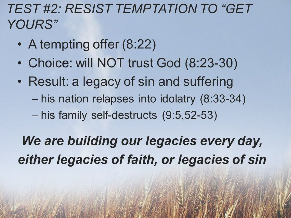 TEST #2: RESIST TEMPTATION TO GET YOURS A tempting offer (8:22) Choice: will NOT trust God (8:23-30) Result: a legacy of sin and suffering –his nation relapses into idolatry (8:33-34) –his family self-destructs (9:5,52-53) We are building our legacies every day, either legacies of faith, or legacies of sin