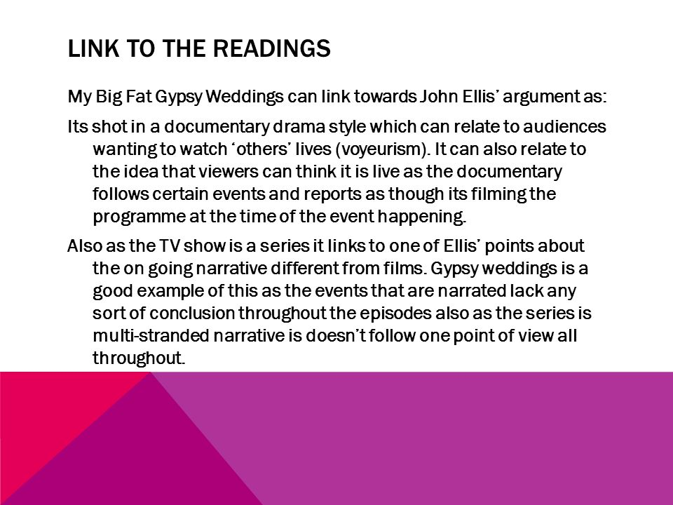 LINK TO THE READINGS My Big Fat Gypsy Weddings can link towards John Ellis argument as: Its shot in a documentary drama style which can relate to audiences wanting to watch others lives (voyeurism).