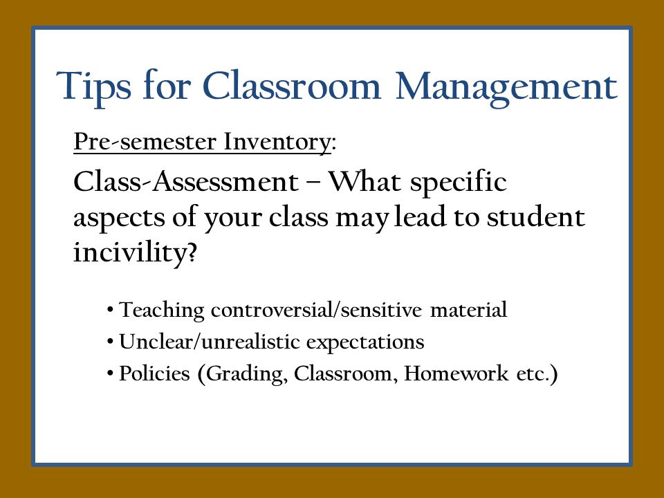 Tips for Classroom Management Pre-semester Inventory: Class-Assessment – What specific aspects of your class may lead to student incivility.