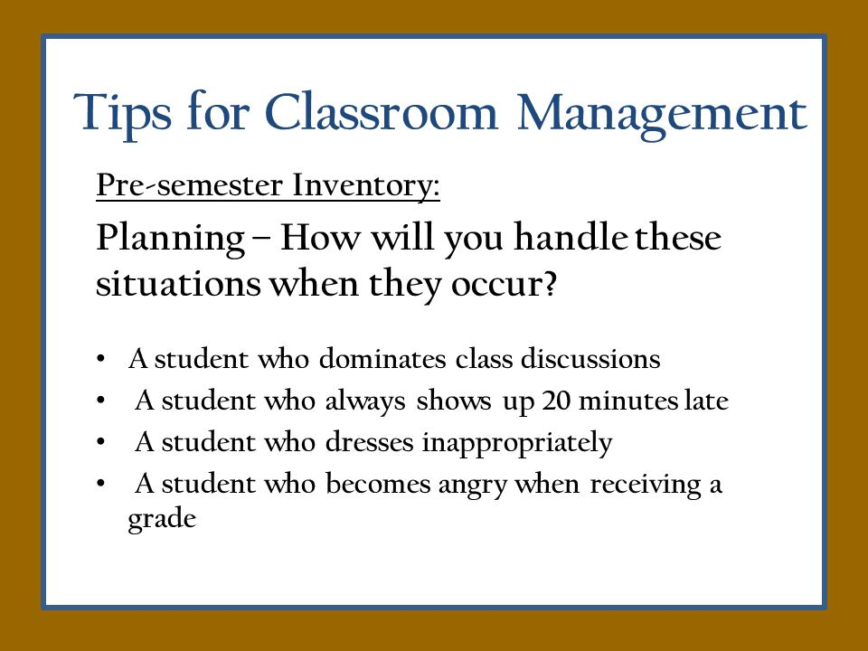 Tips for Classroom Management Pre-semester Inventory: Planning – How will you handle these situations when they occur.